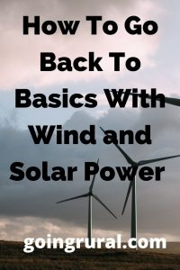 How To Go Back To Basics With Wind and Solar Power